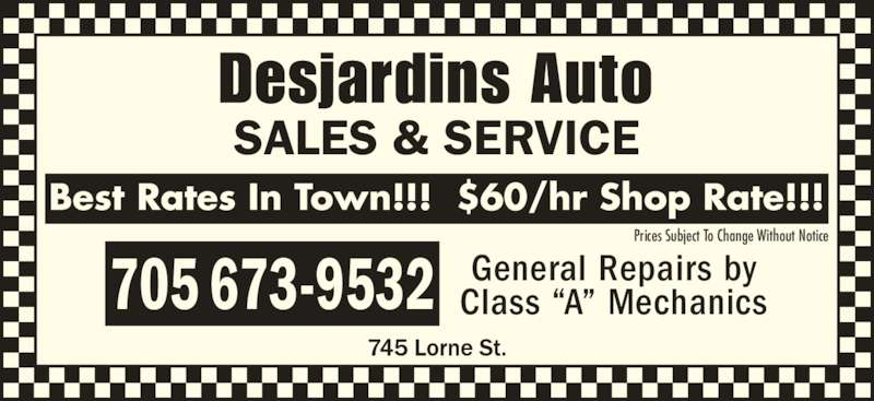 "Desjardins Auto Sales & Service (705-673-9532) - Display Ad - Desjardins Auto SALES & SERVICE General Repairs by Class ""A"" Mechanics705 673-9532 Best Rates In Town!!!  $60/hr Shop Rate!!! Prices Subject To Change Without Notice"