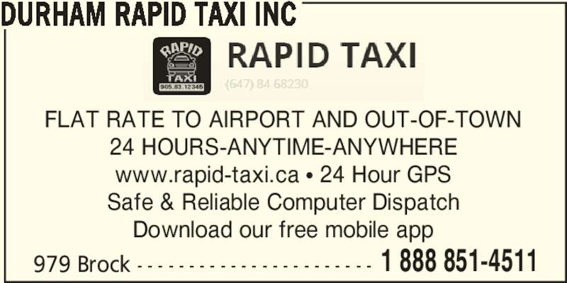 Durham Rapid Taxi Inc (905-831-2345) - Display Ad - DURHAM RAPID TAXI INC FLAT RATE TO AIRPORT AND OUT-OF-TOWN 24 HOURS-ANYTIME-ANYWHERE www.rapid-taxi.ca π 24 Hour GPS Safe & Reliable Computer Dispatch Download our free mobile app 979 Brock - - - - - - - - - - - - - - - - - - - - - - - 1 888 851-4511