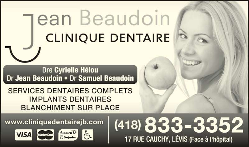 Clinique Dentaire Jean Beaudoin (418-833-3352) - Annonce illustrée======= - (418) 833-3352 17 RUE CAUCHY, LÉVIS (Face à l'hôpital) SERVICES DENTAIRES COMPLETS IMPLANTS DENTAIRES BLANCHIMENT SUR PLACE Dr Jean Beaudoin • Dr Samuel Beaudoin www.cliniquedentairejb.com Dre Cyrielle Hélou