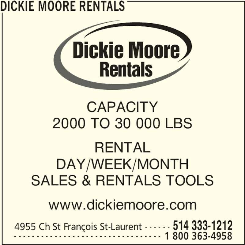 Dickie Moore Rentals (416-740-0012) - Display Ad - CAPACITY 2000 TO 30 000 LBS DAY/WEEK/MONTH SALES & RENTALS TOOLS www.dickiemoore.com DICKIE MOORE RENTALS 4955 Ch St François St-Laurent - - - - - - 514 333-1212 - - - - - - - - - - - - - - - - - - - - - - - - - - - - - - - - - 1 800 363-4958 Dickie Moore Rentals RENTAL