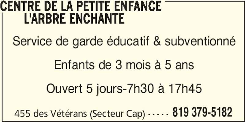 Centre de la petite enfance L'arbre Enchanté (819-379-5182) - Annonce illustrée======= - 819 379-5182 CENTRE DE LA PETITE ENFANCE L'ARBRE ENCHANTE Service de garde éducatif & subventionné Enfants de 3 mois à 5 ans Ouvert 5 jours-7h30 à 17h45 455 des Vétérans (Secteur Cap) - - - - -