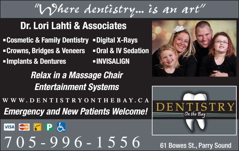 "Dentistry On The Bay (705-746-2772) - Display Ad - 61 Bowes St., Parry Sound ""Where dentistry... is an art"" W W W . D E N T I S T R Y O N T H E B A Y . C A 7 0 5 - 9 9 6 - 1 5 5 6 Dr. Lori Lahti & Associates Relax in a Massage Chair Entertainment Systems ■ Cosmetic & Family Dentistry ■ Crowns, Bridges & Veneers ■ Implants & Dentures ■ Digital X-Rays ■ Oral & IV Sedation ■ INVISALIGN Emergency and New Patients Welcome!"