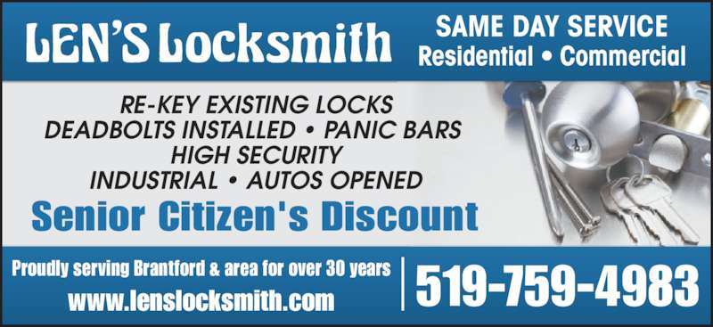 Len's Locksmith (519-759-4983) - Display Ad - Proudly serving Brantford & area for over 30 years www.lenslocksmith.com 519-759-4983 Residential • Commercial SAME DAY SERVICE Senior Citizen's Discount RE-KEY EXISTING LOCKS DEADBOLTS INSTALLED • PANIC BARS  HIGH SECURITY INDUSTRIAL • AUTOS OPENED