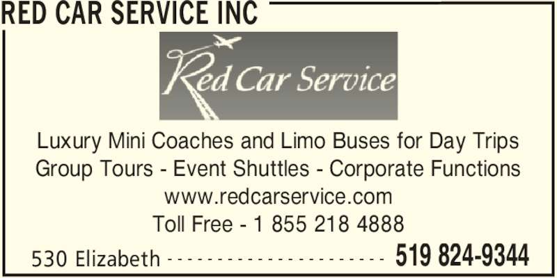 Red Car Service Inc (519-824-9344) - Display Ad - RED CAR SERVICE INC 530 Elizabeth 519 824-9344- - - - - - - - - - - - - - - - - - - - - - Luxury Mini Coaches and Limo Buses for Day Trips Group Tours - Event Shuttles - Corporate Functions www.redcarservice.com Toll Free - 1 855 218 4888