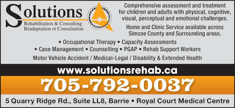 Solutions Rehabilitation & Consulting (705-792-0037) - Display Ad - Comprehensive assessment and treatment for children and adults with physical, cognitive, visual, perceptual and emotional challenges. Home and Clinic Service available across Simcoe County and Surrounding areas. 5 Quarry Ridge Rd., Suite LL8, Barrie • Royal Court Medical Centre 705-792-0037 www.solutionsrehab.ca • Case Management • Counselling • PGAP • Rehab Support Workers Motor Vehicle Accident / Medical-Legal / Disability & Extended Health • Occupational Therapy • Capacity Assessments