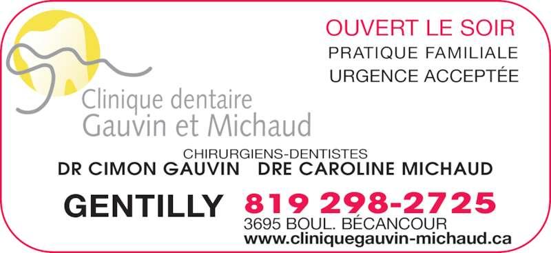 Clinique Dentaire Gauvin-Michaud (819-298-2725) - Annonce illustrée======= - Clinique dentaire Gauvin et Michaud DR CIMON GAUVIN   DRE CAROLINE MICHAUD 819 298-2725 CHIRURGIENS-DENTISTES URGENCE ACCEPTÉE OUVERT LE SOIR PRATIQUE FAMILIALE 3695 BOUL. BÉCANCOUR GENTILLY www.cliniquegauvin-michaud.ca