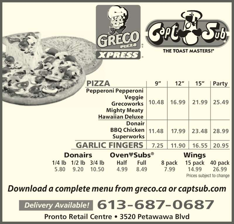 "Greco Pizza (6136870687) - Annonce illustrée======= - 613-687-0687Delivery Available! Download a complete menu from greco.ca or captsub.com Pronto Retail Centre • 3520 Petawawa Blvd PIZZA GARLIC FINGERS BBQ Chicken Superworks  10.48 16.99 21.99 25.49 11.48 17.99 23.48 28.99  7.25 11.90 16.55 20.95 Donairs 1/4 lb 1/2 lb 3/4 lb  5.80 9.20 10.50 Oven♥Subs® 9""        12""      15""     Party Pepperoni Pepperoni Veggie Grecoworks Mighty Meaty Hawaiian Deluxe Prices subject to change Donair Half Full  4.99 8.49 Wings  8 pack 15 pack 40 pack  7.99 14.99 26.99"
