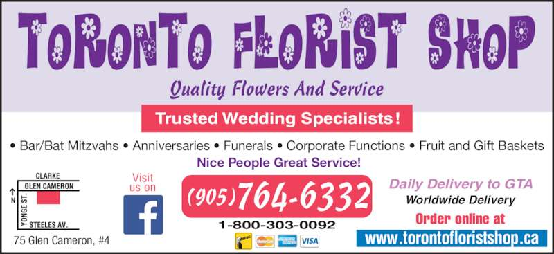 Toronto Florist Shop The Inc (905-764-6332) - Display Ad - • Bar/Bat Mitzvahs • Anniversaries • Funerals • Corporate Functions • Fruit and Gift Baskets  Nice People Great Service! Daily Delivery to GTA Order online at1-800-303-0092 764-6332(905) www.torontofloristshop.ca Trusted Wedding Specialists! Worldwide Delivery Quality Flowers And Service 75 Glen Cameron, #4 Visit us on