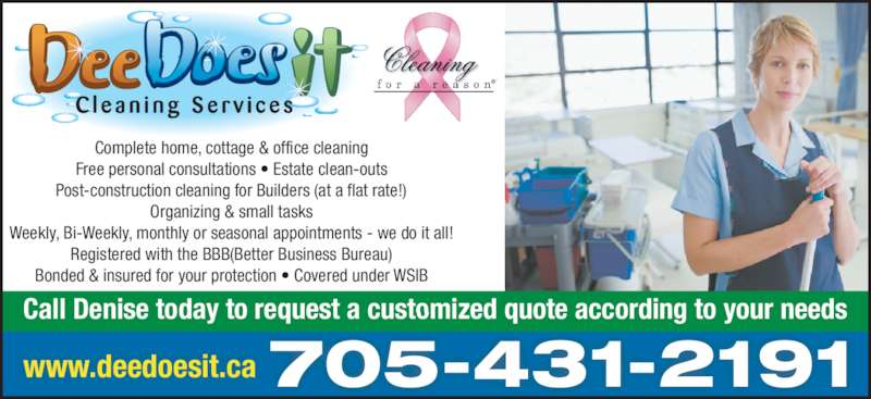 Dee Does It (705-431-2191) - Display Ad - Complete home, cottage & office cleaning Free personal consultations • Estate clean-outs Post-construction cleaning for Builders (at a flat rate!) Organizing & small tasks Weekly, Bi-Weekly, monthly or seasonal appointments - we do it all! Registered with the BBB(Better Business Bureau) Bonded & insured for your protection • Covered under WSIB Call Denise today to request a customized quote according to your needs www.deedoesit.ca 705-431-2191 ®