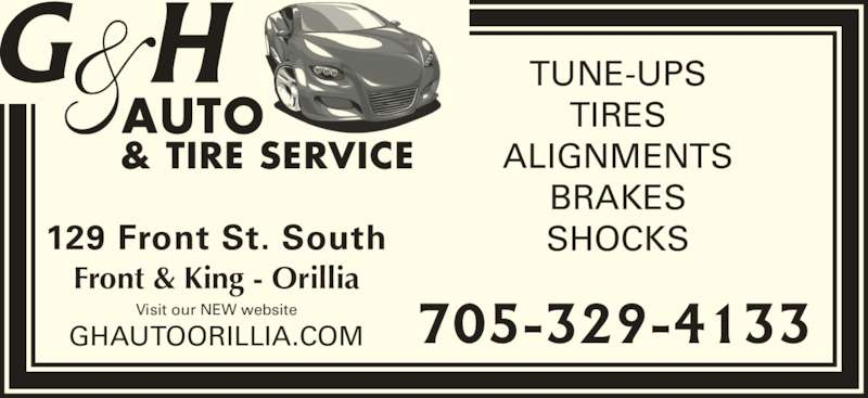 G & H Auto (705-329-4133) - Display Ad - & TIRE SERVICE AUTO GHAUTOORILLIA.COM TUNE-UPS TIRES ALIGNMENTS BRAKES SHOCKS129 Front St. South Front & King - Orillia Visit our NEW website