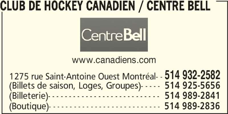 Club de Hockey Canadien (514-932-2582) - Annonce illustrée======= - CLUB DE HOCKEY CANADIEN / CENTRE BELL 1275 rue Saint-Antoine Ouest Montréal- - 514 932-2582 (Billeterie)- - - - - - - - - - - - - - - - - - - - - - - - - - - 514 989-2841 (Billets de saison, Loges, Groupes)- - - - - 514 925-5656 (Boutique)- - - - - - - - - - - - - - - - - - - - - - - - - - - 514 989-2836 www.canadiens.com