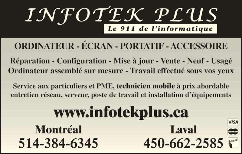 Infotek Plus (450-662-2585) - Annonce illustrée======= - Le 911 de l 'informatique Montréal 514-384-6345 Laval 450-662-2585 www.infotekplus.ca Réparation - Configuration - Mise à jour - Vente - Neuf - Usagé Ordinateur assemblé sur mesure - Travail effectué sous vos yeux Service aux particuliers et PME, technicien mobile à prix abordable entretien réseau, serveur, poste de travail et installation d'équipements ORDINATEUR - ÉCRAN - PORTATIF - ACCESSOIRE