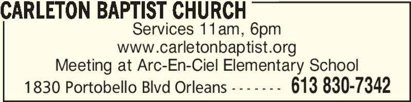 Carleton Baptist Church (613-830-7342) - Display Ad - Services 11am, 6pm www.carletonbaptist.org Meeting at Arc-En-Ciel Elementary School CARLETON BAPTIST CHURCH 613 830-73421830 Portobello Blvd Orleans - - - - - - -