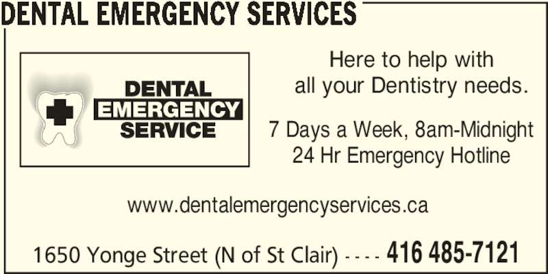 Dental Emergency Services (416-485-7121) - Display Ad - 1650 Yonge Street (N of St Clair) - - - - 416 485-7121 DENTAL EMERGENCY SERVICES Here to help with all your Dentistry needs. www.dentalemergencyservices.ca 7 Days a Week, 8am-Midnight 24 Hr Emergency Hotline