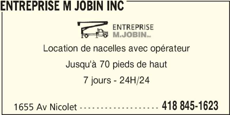 Entreprise M Jobin Inc (418-845-1623) - Annonce illustrée======= - ENTREPRISE M JOBIN INC 1655 Av Nicolet - - - - - - - - - - - - - - - - - - - 418 845-1623 Location de nacelles avec opérateur Jusqu'à 70 pieds de haut 7 jours - 24H/24