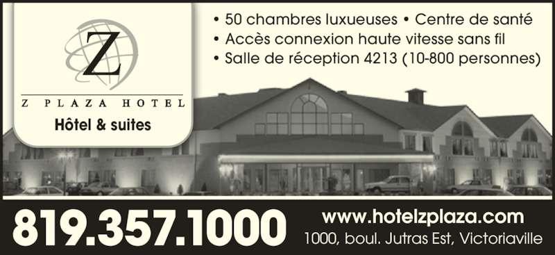 Z Plaza Hotel (819-357-1000) - Annonce illustrée======= - • 50 chambres luxueuses • Centre de santé • Accès connexion haute vitesse sans fil • Salle de réception 4213 (10-800 personnes) Hôtel & suites 819.357.1000 1000, boul. Jutras Est, Victoriavillewww.hotelzplaza.com