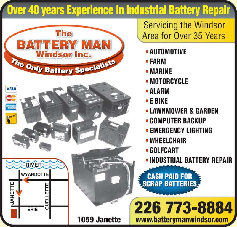 The Battery Man (519-253-5544) - Display Ad - AUTOMOTIVE  FARM  MARINE  MOTORCYCLE  ALARM  E BIKE  LAWNMOWER & GARDEN   COMPUTER BACKUP  EMERGENCY LIGHTING  WHEELCHAIR  GOLFCART • • • • • • • • • • • • INDUSTRIAL BATTERY REPAIR 226 773-8884 1059 Janette www.batterymanwindsor.com The Windsor Inc. BATTERY MAN CASH PAID FOR SCRAP BATTERIES Servicing the Windsor Area for Over 35 Years Over 40 years Experience In Industrial Battery Repair