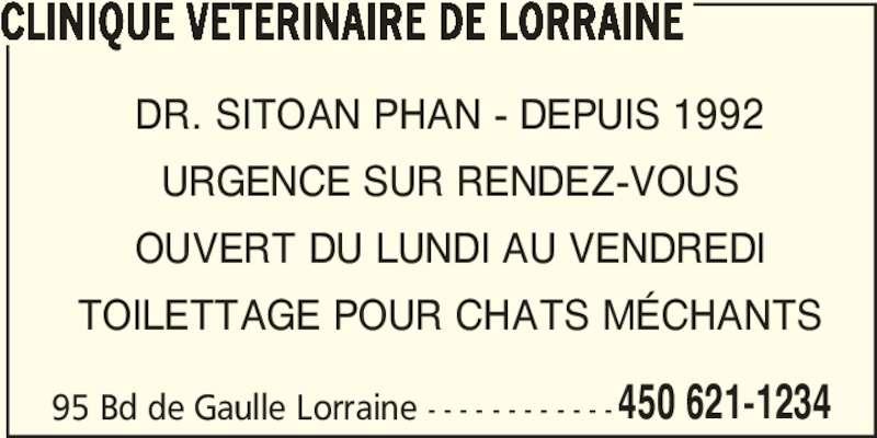 Clinique Vétérinaire de Lorraine (450-621-1234) - Annonce illustrée======= - 450 621-1234 CLINIQUE VETERINAIRE DE LORRAINE DR. SITOAN PHAN - DEPUIS 1992 URGENCE SUR RENDEZ-VOUS OUVERT DU LUNDI AU VENDREDI TOILETTAGE POUR CHATS MÉCHANTS 95 Bd de Gaulle Lorraine - - - - - - - - - - - -