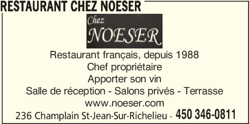 Hôtel-Restaurant Chez Noeser (450-346-0811) - Annonce illustrée======= - www.noeser.com 236 Champlain St-Jean-Sur-Richelieu - 450 346-0811 RESTAURANT CHEZ NOESER Restaurant français, depuis 1988 Chef propriétaire Apporter son vin Salle de réception - Salons privés - Terrasse