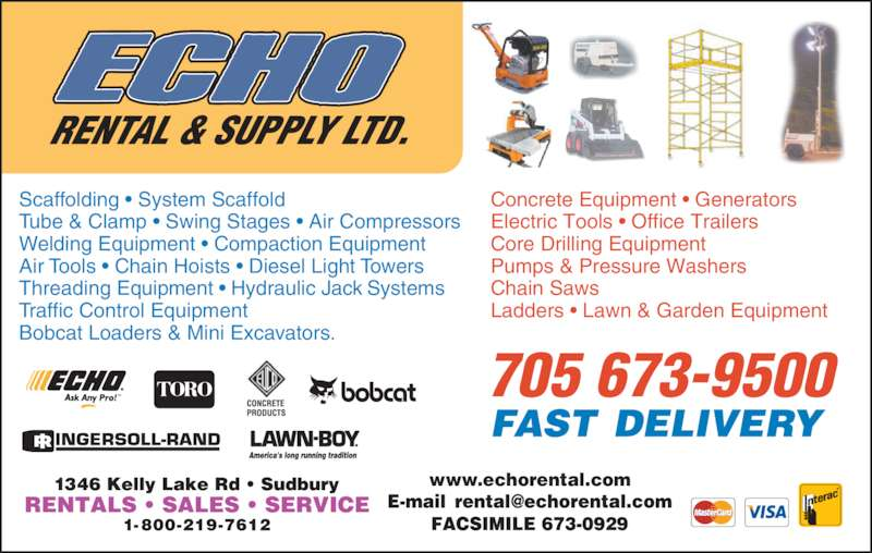 Echo Rental & Supply Ltd (705-673-9500) - Display Ad - www.echorental.com Tube & Clamp • Swing Stages • Air Compressors Welding Equipment • Compaction Equipment Air Tools • Chain Hoists • Diesel Light Towers Threading Equipment • Hydraulic Jack Systems Traffic Control Equipment Bobcat Loaders & Mini Excavators. Concrete Equipment • Generators Electric Tools • Office Trailers Core Drilling Equipment Pumps & Pressure Washers Chain Saws Ladders • Lawn & Garden Equipment 705 673-9500 Scaffolding • System Scaffold
