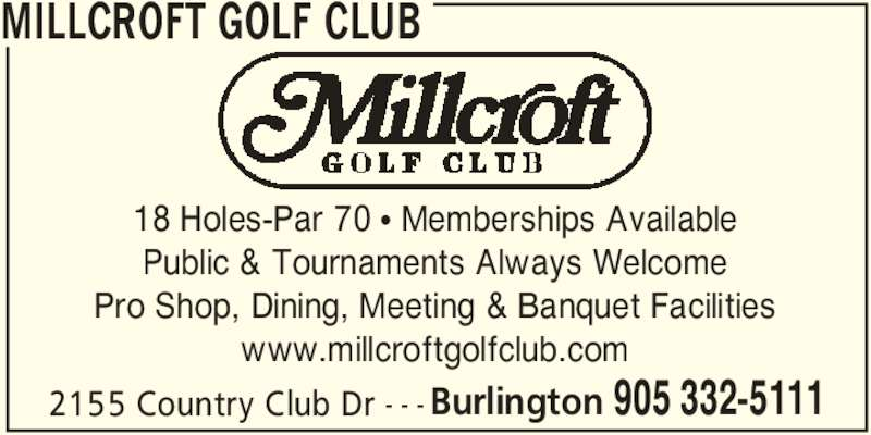 Millcroft Golf Club (905-332-5111) - Display Ad - MILLCROFT GOLF CLUB 2155 Country Club Dr - - - 18 Holes-Par 70 • Memberships Available Public & Tournaments Always Welcome Pro Shop, Dining, Meeting & Banquet Facilities www.millcroftgolfclub.com Burlington 905 332-5111