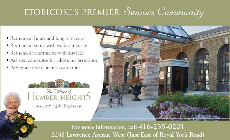 Village of Humber Heights (416-235-0201) - Display Ad - www.schlegelvillages.com • Retirement home and long term care • Retirement suites with walk-out patios • Retirement apartments with services • Assisted care suites for additional assistance • Alzheimer and dementia care suites Etobicoke's Premier Seniors Community  For more information, call 416-235-0201 2245 Lawrence Avenue West (Just East of Royal York Road)