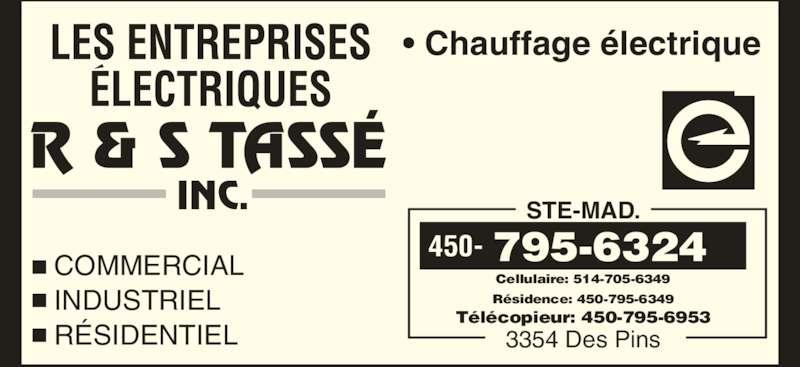 Les Entreprises Electriques R & S Tassé Inc (450-795-6324) - Annonce illustrée======= - R & S TASSÉ INC. • Chauffage électrique COMMERCIAL INDUSTRIEL RÉSIDENTIEL STE-MAD. Cellulaire: 514-705-6349 Résidence: 450-795-6349 Télécopieur: 450-795-6953 3354 Des Pins 450- 795-6324