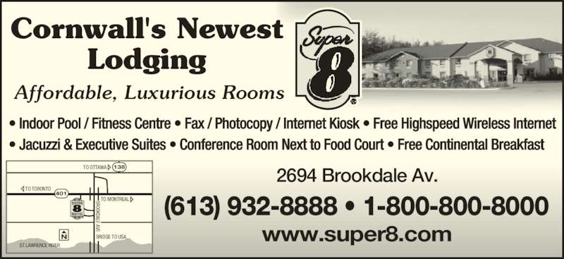 Super 8 (613-932-8888) - Display Ad - Cornwall's Newest Lodging • Indoor Pool / Fitness Centre • Fax / Photocopy / Internet Kiosk • Free Highspeed Wireless Internet • Jacuzzi & Executive Suites • Conference Room Next to Food Court • Free Continental Breakfast Affordable, Luxurious Rooms 2694 Brookdale Av. www.super8.com (613) 932-8888 • 1-800-800-8000 TO TORONTO TO OTTAWA BRIDGE TO USA TO MONTREAL ST.LAWRENCE RIVER   401 138 BROOKDALE AVE. BROOKDALE AVE. LE A