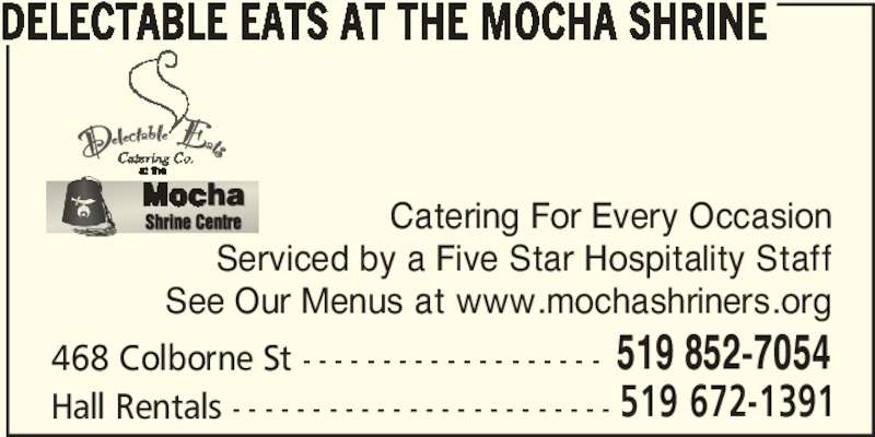 Delectable Eats at the Mocha Shrine (519-852-7054) - Display Ad - DELECTABLE EATS AT THE MOCHA SHRINE 468 Colborne St - - - - - - - - - - - - - - - - - - - 519 852-7054 Hall Rentals - - - - - - - - - - - - - - - - - - - - - - - - 519 672-1391 Catering For Every Occasion Serviced by a Five Star Hospitality Staff See Our Menus at www.mochashriners.org