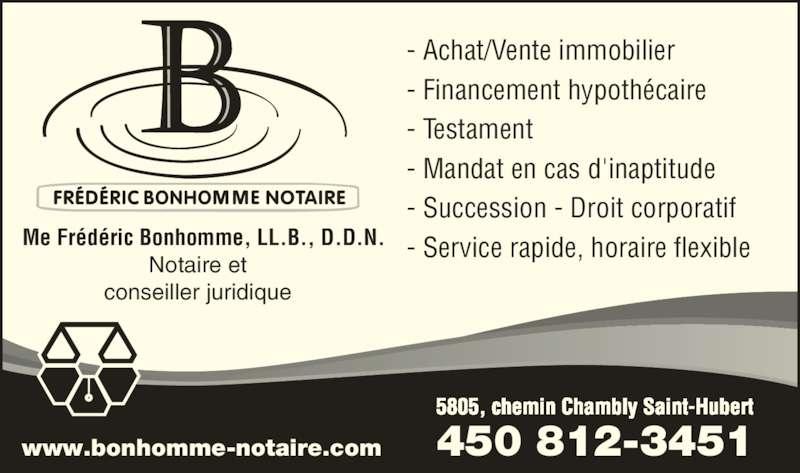 Notaire Fréderic Bonhomme (450-812-3451) - Annonce illustrée======= - 5805, chemin Chambly Saint-Hubert 450 812-3451www.bonhomme-notaire.com - Achat/Vente immobilier - Financement hypothécaire - Testament - Mandat en cas d'inaptitude - Succession - Droit corporatif - Service rapide, horaire flexibleMe Frédéric Bonhomme, LL.B., D.D.N.Notaire et conseiller juridique