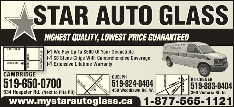 Star Auto Glass (519-650-0700) - Display Ad - www.mystarautoglass.ca We Pay Up To $500 Of Your Deductible $0 Stone Chips With Comprehensive Coverage Extensive Lifetime Warranty KITCHENER 360 Victoria St. N. 519-883-0404 Wo od law n R d.  W. Silvercreek PKWY Hanlon Pkwy. Elmira Rd. GUELPH 450 Woodlawn Rd. W. 519-824-0404 CAMBRIDGE 534 Hespeler Rd. (Next to Pita Pit) 519-650-0700
