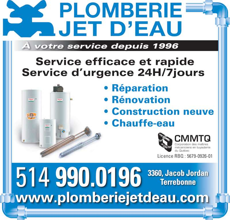 Plomberie Jet D'Eau (514-990-0196) - Annonce illustrée======= - Corporation des maîtres mécaniciens en tuyauterie du Québec Licence RBQ : 5679-0926-01 • Réparation • Rénovation  • Construction neuve • Chauffe-eau 514 990.0196 www.plomberiejetdeau.com 3360, Jacob Jordan Terrebonne Service efficace et rapide Service d'urgence 24H/7jours  PLOMBERIE JET D'EAU À votre service depuis 1996 CMMTQ