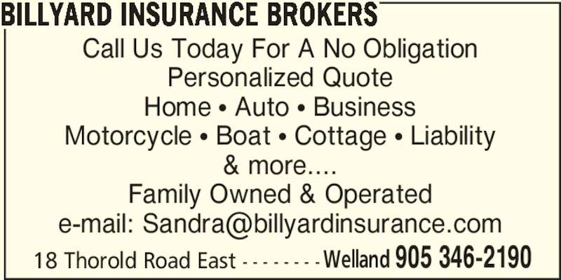 Billyard Insurance Brokers (905-346-2190) - Display Ad - Call Us Today For A No Obligation Personalized Quote Home π Auto π Business Motorcycle π Boat π Cottage π Liability & more.... Family Owned & Operated 18 Thorold Road East - - - - - - - - Welland 905 346-2190 BILLYARD INSURANCE BROKERS