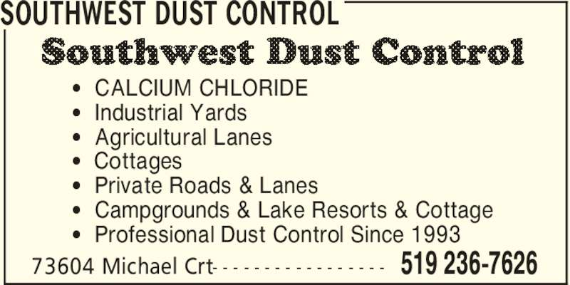 Southwest Dust Control (519-236-7626) - Display Ad - [  Professional Dust Control Since 1993 SOUTHWEST DUST CONTROL 519 236-762673604 Michael Crt- - - - - - - - - - - - - - - - - [  CALCIUM CHLORIDE [  Industrial Yards [  Agricultural Lanes [  Cottages [  Private Roads & Lanes [  Campgrounds & Lake Resorts & Cottage