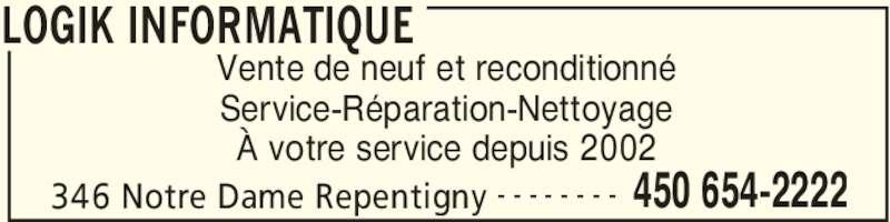 Logik Informatique (450-654-2222) - Annonce illustrée======= - LOGIK INFORMATIQUE 346 Notre Dame Repentigny 450 654-2222- - - - - - - - Vente de neuf et reconditionné Service-Réparation-Nettoyage À votre service depuis 2002