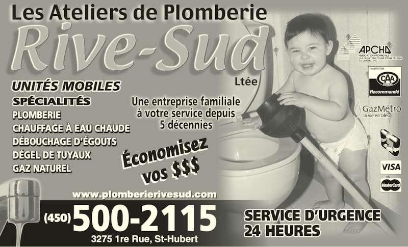 Ateliers De Plomberie Rive-Sud (450-926-9888) - Annonce illustrée======= - PLOMBERIE CHAUFFAGE À EAU CHAUDE DÉBOUCHAGE D'ÉGOUTS DÉGEL DE TUYAUX GAZ NATUREL  ' UNITÉS MOBILES Recommandé Une entreprise familiale à votre service depuis 5 décennies Ltée 3275 1re Rue, St-Huber www.plomberierivesud.com 500-2115(450) SERVICE D'URGENCE24 HEURES