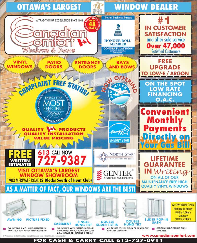 Canadian Comfort (613-727-9387) - Display Ad - SATISFACTION Over 47,000 and after sale service Satisfied Customers FOR CASH & CARRY CALL 613-727-0911 COM PLAINT FREE STATUS!  QUALITY        PRODUCTS QUALITY INSTALLATION VALUE PRICING Can ad ia n  Co mfo rt Quality Inst allation OVER YEARS 48 W  OFFERIN G ON THE SPOTLOW RATE FINANCING O.A.C. ENERGY STAR®  MOST  EFFICIENT RE EN Y  IN S R EC OG NIZE D AS ENERGY STAR M ST EFFI C IEN T 2015 4 YEARS IN A RO IN CUSTOMER OTTAWA'S LARGEST               WINDOW DEALER www.canadiancomfort.com SOLID WHITE WITH EXTERIOR COLOURS AVAILABLE; CREAM, BROWN, HICKORY & SANDALWOOD, ALMOND & PEBBLE AWNING PICTURE FIXED CASEMENT SINGLEHUNG TILT DOUBLE SLIDER TILT-IN DOUBLE HUNG TILT SLIDER POP-IN SASH SOLID VINYL (P.V.C.) MULTI-CHAMBERED CONSTRUCTION NEVER NEEDS PAINTING! ®™Trademarks of AIR MILES International Trading B.V. Used under license by LoyaltyOne, Inc. & Canadian Comfort ALL SASHES POP-IN, TILT-IN OR CRANK-OUT FOR EASY CLEANING. OPTIONAL SELF-CLEANING GLASS AVAILABLE AS A MATTER OF FACT, OUR WINDOWS ARE THE BEST! A TRADITION OF EXCELLENCE SINCE 1968 BAYS AND BOWS VINYL WINDOWS PATIO DOORS ENTRANCE DOORS VISIT OTTAWA'S LARGEST WINDOW SHOWROOM 1903 MERIVALE ROAD  FREE CALL NOW727-9387WRITTENESTIMATES ® GENTEK BUILDING PRODUCTS Better Business Bureau HONOUR ROLL MEMBER CONGRATULATIONS! 613 (2 Blocks South of Hunt Club)  Monday To Friday 8:00 to 4:30pm Saturday 9:00 to 2:00pm SHOWROOM OPEN Convenient Monthly Payments  Directly on Your Gas Bill LIFETIME GUARANTEE IN ON ALL OF OUR MAINTENANCE FREE HIGH QUALITY VINYL WINDOWS FREE UPGRADE TO LOW-E / ARGON #1