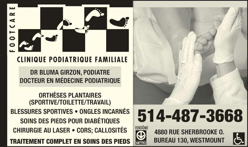 Clinique Podiatrique Familiale Footcare Inc (514-487-3668) - Annonce illustrée======= - TRAITEMENT COMPLET EN SOINS DES PIEDS 4880 RUE SHERBROOKE O. BUREAU 130, WESTMOUNT ORTHÈSES PLANTAIRES (SPORTIVE/TOILETTE/TRAVAIL) BLESSURES SPORTIVES • ONGLES INCARNÉS SOINS DES PIEDS POUR DIABÉTIQUES CHIRURGIE AU LASER • CORS; CALLOSITÉS 514-487-3668 DR BLUMA GIRZON, PODIATRE DOCTEUR EN MÉDECINE PODIATRIQUE