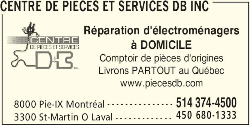 Centre de Pièces et Services DB Inc (514-374-4500) - Annonce illustrée======= - CENTRE DE PIECES ET SERVICES DB INC 8000 Pie-IX Montréal 514 374-4500- - - - - - - - - - - - - - - 3300 St-Martin O Laval 450 680-1333- - - - - - - - - - - - - Réparation d'électroménagers à DOMICILE Comptoir de pièces d'origines Livrons PARTOUT au Québec www.piecesdb.com