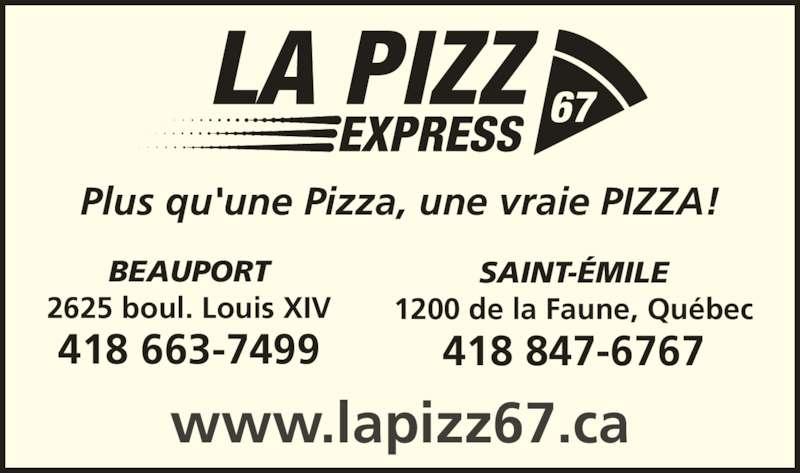 La Pizz 67 Express (418-847-6767) - Annonce illustrée======= - BEAUPORT 2625 boul. Louis XIV 418 663-7499 SAINT-ÉMILE 1200 de la Faune, Québec 418 847-6767 www.lapizz67.ca Plus qu'une Pizza, une vraie PIZZA!