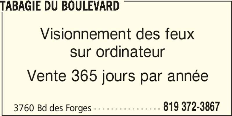 Tabagie du Boulevard (819-372-3867) - Annonce illustrée======= - Visionnement des feux sur ordinateur Vente 365 jours par année 3760 Bd des Forges - - - - - - - - - - - - - - - - 819 372-3867 TABAGIE DU BOULEVARD
