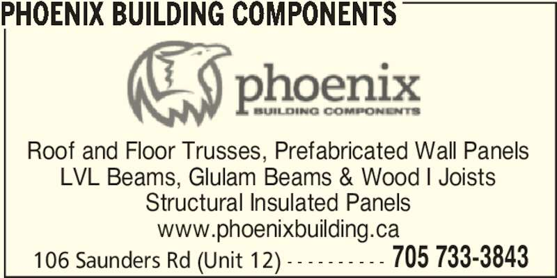 Phoenix Building Components (705-733-3843) - Display Ad - www.phoenixbuilding.ca 106 Saunders Rd (Unit 12) - - - - - - - - - - 705 733-3843 PHOENIX BUILDING COMPONENTS Roof and Floor Trusses, Prefabricated Wall Panels LVL Beams, Glulam Beams & Wood I Joists Structural Insulated Panels