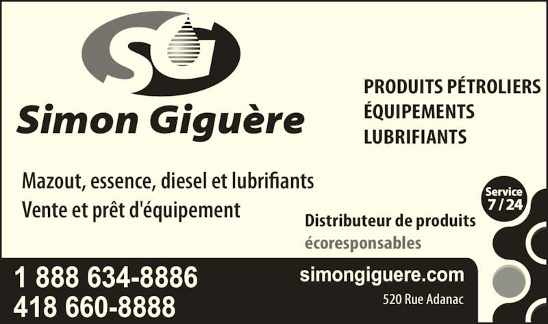 Simon Giguère Produits Pétroliers & Lubrifiants (418-660-8888) - Annonce illustrée======= - Mazout, essence, diesel et lubrifiants Vente et prêt d'équipement Distributeur de produits écoresponsables 1 888 634-8886 simongiguere.com 418 660-8888 520 Rue Adanac LUBRIFIANTS PRODUITS PÉTROLIERS ÉQUIPEMENTS