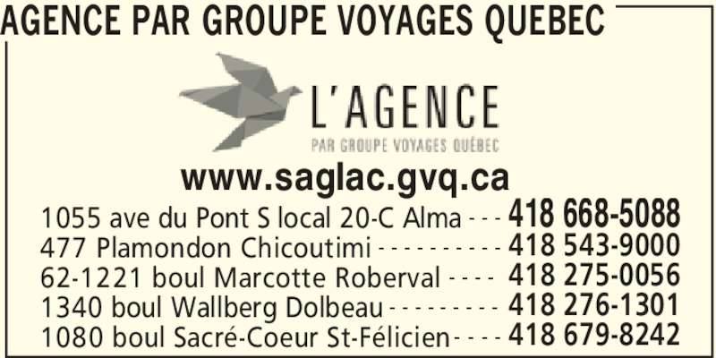 Groupe Voyages Québec (418-668-5088) - Annonce illustrée======= - 1055 ave du Pont S local 20-C Alma 418 668-5088- - - 477 Plamondon Chicoutimi 418 543-9000- - - - - - - - - - 62-1221 boul Marcotte Roberval 418 275-0056- - - - www.saglac.gvq.ca 1340 boul Wallberg Dolbeau 418 276-1301- - - - - - - - - 1080 boul Sacré-Coeur St-Félicien 418 679-8242- - - - AGENCE PAR GROUPE VOYAGES QUEBEC