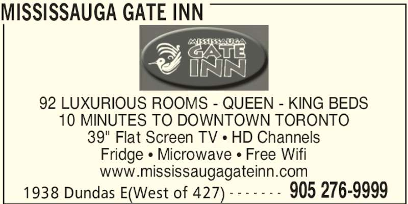 """Mississauga Gate Inn (905-276-9999) - Display Ad - MISSISSAUGA GATE INN 1938 Dundas E(West of 427) 905 276-9999- - - - - - - 92 LUXURIOUS ROOMS - QUEEN - KING BEDS 10 MINUTES TO DOWNTOWN TORONTO 39"""" Flat Screen TV • HD Channels Fridge • Microwave • Free Wifi www.mississaugagateinn.com"""