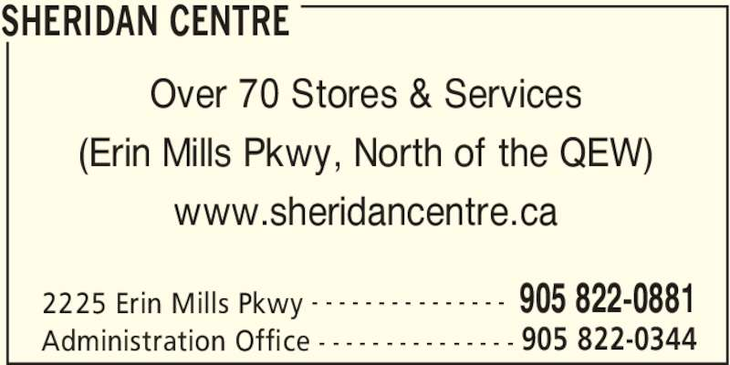 Sheridan Centre Information (905-822-0881) - Display Ad - SHERIDAN CENTRE 2225 Erin Mills Pkwy 905 822-0881- - - - - - - - - - - - - - - Administration Office 905 822-0344- - - - - - - - - - - - - - - Over 70 Stores & Services (Erin Mills Pkwy, North of the QEW) www.sheridancentre.ca