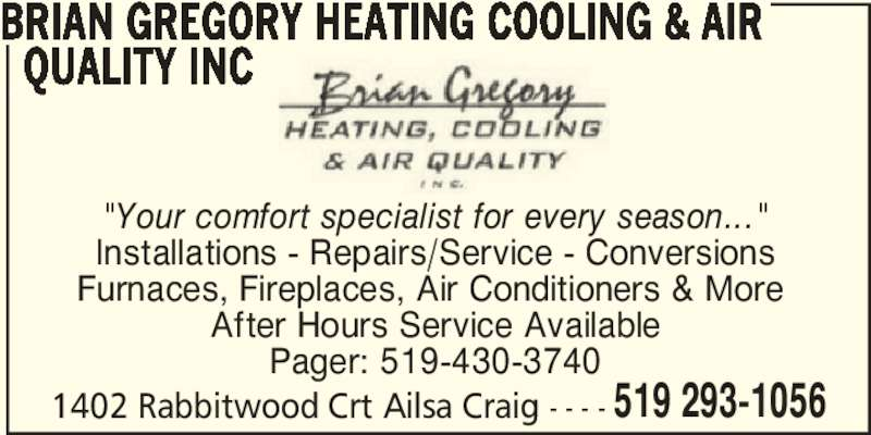 "Gregory Brian Heating Cooling & Air Quality Inc (519-293-1056) - Display Ad - BRIAN GREGORY HEATING COOLING & AIR   QUALITY INC ""Your comfort specialist for every season..."" Installations - Repairs/Service - Conversions Furnaces, Fireplaces, Air Conditioners & More  After Hours Service Available Pager: 519-430-3740 1402 Rabbitwood Crt Ailsa Craig - - - - 519 293-1056"