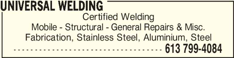 Universal Welding (613-799-4084) - Display Ad - - - - - - - - - - - - - - - - - - - - - - - - - - - - - - - - - - - - 613 799-4084 UNIVERSAL WELDING Certified Welding Mobile - Structural - General Repairs & Misc. Fabrication, Stainless Steel, Aluminium, Steel