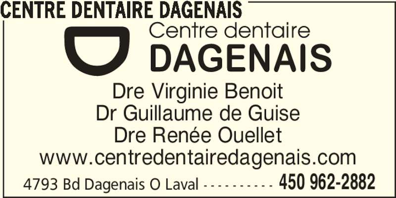 Centre Dentaire Dagenais (450-962-2882) - Annonce illustrée======= - 450 962-2882 Dre Virginie Benoit Dr Guillaume de Guise Dre Renée Ouellet www.centredentairedagenais.com 4793 Bd Dagenais O Laval - - - - - - - - - - CENTRE DENTAIRE DAGENAIS