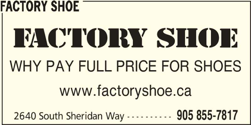 Factory Shoe (905-855-7817) - Display Ad - FACTORY SHOE WHY PAY FULL PRICE FOR SHOES www.factoryshoe.ca 2640 South Sheridan Way - - - - - - - - - - 905 855-7817 FACTORY SHOE WHY PAY FULL PRICE FOR SHOES www.factoryshoe.ca 2640 South Sheridan Way - - - - - - - - - - 905 855-7817